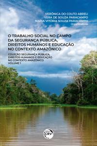 O TRABALHO SOCIAL NO CAMPO DA SEGURANÇA PÚBLICA, DIREITOS HUMANOS E EDUCAÇÃO NO CONTEXTO AMAZÔNICO <br>Coleção Segurança pública, direitos humanos e educação no contexto amazônico <br>Volume 1