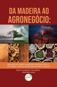 DA MADEIRA AO AGRONEGÓCIO: <br> uma análise sobre o mercado especulativo e a eficiência técnica no estado de Mato Grosso