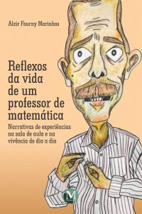 REFLEXOS DA VIDA DE UM PROFESSOR DE MATEMÁTICA: <BR>narrativas de experiências na sala de aula e na vivência do dia a dia