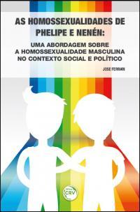 AS HOMOSSEXUALIDADES DE PHELIPE E NENÉN:<br>uma abordagem sobre a homossexualidade masculina no contexto social e político