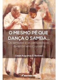 O MESMO PÉ QUE DANÇA O SAMBA...<br> Os sentidos e as perspectivas do fenômeno capoeira