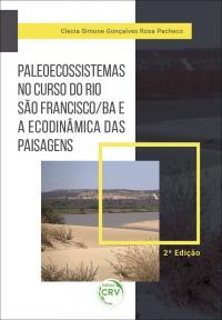 PALEOECOSSISTEMAS NO CURSO DO RIO SÃO FRANCISCO/BA E A ECODINÂMICA DAS PAISAGENS <br>2ª Edição