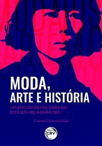MODA, ARTE E HISTÓRIA: <br>um encontro na obra da estilista Rei Kawakubo
