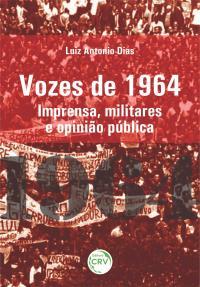 VOZES DE 1964: <br>imprensa, militares e opinião pública