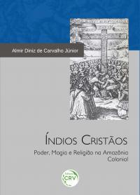 ÍNDIOS CRISTÃOS:<br> poder, magia e religião na Amazônia colonial