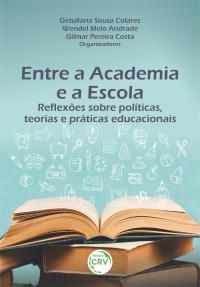 ENTRE A ACADEMIA E A ESCOLA:<br> reflexões sobre políticas, teorias e práticas educacionais