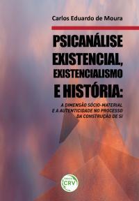 PSICANÁLISE EXISTENCIAL, EXISTENCIALISMO E HISTÓRIA:<br>a dimensão sócio-material e a autenticidade no processo da construção de si