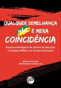 QUALQUER SEMELHANÇA NÃO É MERA COINCIDÊNCIA:<br> Aspectos ideológicos da reforma da educação na Ditadura Militar e no Governo Bolsonaro