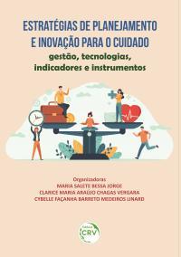 ESTRATÉGIAS DE PLANEJAMENTO E INOVAÇÃO PARA O CUIDADO:<br> gestão, tecnologias, indicadores e instrumentos