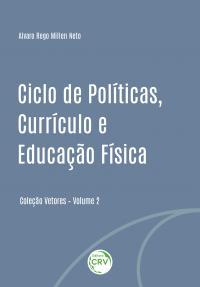CICLO DE POLÍTICAS, CURRÍCULO E EDUCAÇÃO FÍSICA<br> Coleção Vetores<br> Volume II