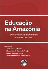 EDUCAÇÃO NA AMAZÔNIA:<br> práxis emancipatórias para a formação do ser