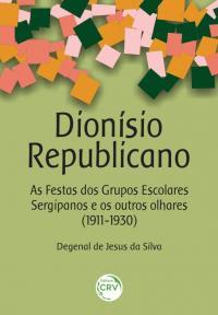 DIONÍSIO REPUBLICANO: <br>As Festas dos Grupos Escolares Sergipanos e os outros olhares (1911-1930)