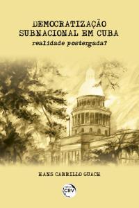 DEMOCRATIZAÇÃO SUBNACIONAL EM CUBA:  <br>realidade postergada?