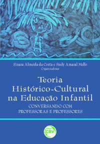 TEORIA HISTÓRICO-CULTURAL NA EDUCAÇÃO INFANTIL:<br>conversando com professoras e professores