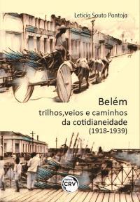 BELÉM:<br> trilhos, veios e caminhos da cotidianeidade (1918-1939)