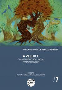 A VELHICE – OLHARES DE PESSOAS IDOSAS E SEUS FAMILIARES <br>Coleção Vida em Família, Educação e Cuidado - Volume 1