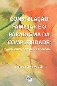 CONSTELAÇÃO FAMILIAR E O PARADIGMA DA COMPLEXIDADE: <br>uma interface com a Psicologia