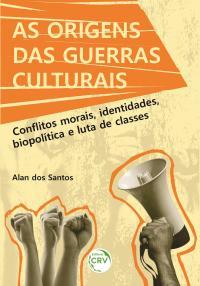 AS ORIGENS DAS GUERRAS CULTURAIS:<br> Conflitos morais, identidades, biopolítica e luta de classes