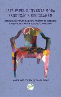 CATA PAPEL E INVENTA MODA: <br>produção e reciclagem – relato de experiência de um projeto de extensão e pesquisa em arte e educação ambiental