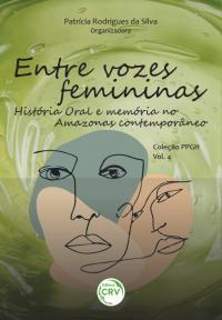 ENTRE VOZES FEMININAS:<br> História Oral e memória no Amazonas contemporâneo. <br>Coleção PPGH - Volume 4