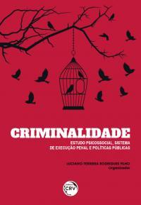 CRIMINALIDADE:<br> estudo psicossocial, sistema de execução penal e políticas públicas