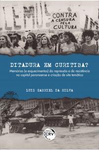 DITADURA EM CURITIBA? <br>Memórias (e esquecimentos) da repressão e da resistência na capital paranaense e criação de site temático