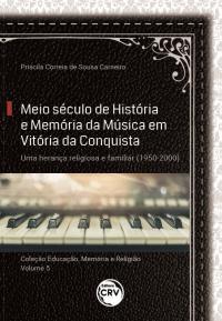 MEIO SÉCULO DE HISTÓRIA E MEMÓRIA DA MÚSICA EM VITÓRIA DA CONQUISTA:<br> uma herança religiosa e familiar (1950-2000) <br><br>Coleção: Educação, Memória e Religião - Volume 5