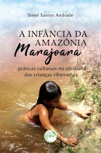 A INFÂNCIA DA AMAZÔNIA MARAJOARA:  <br> práticas culturais no cotidiano das crianças ribeirinhas
