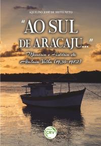 """""""AO SUL DE ARACAJU..."""":<br> Memória e História da Atalaia Velha (1936-1982)"""