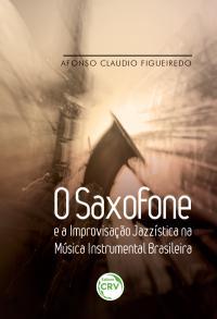 O SAXOFONE E A IMPROVISAÇÃO JAZZÍSTICA NA MÚSICA INSTRUMENTAL BRASILEIRA