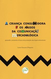 A CRIANÇA CONSUMIDORA E OS ABUSOS DA COMUNICAÇÃO MERCADOLÓGICA: <br>passado, presente e futuro da proteção dos hipervulneráveis