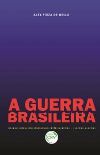 A GUERRA BRASILEIRA<br> Ensaios sobre uma democracia SEM república – e outros escritos