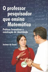 O PROFESSOR PESQUISADOR QUE ENSINA MATEMÁTICA: <br>práticas formativas e construção de identidade