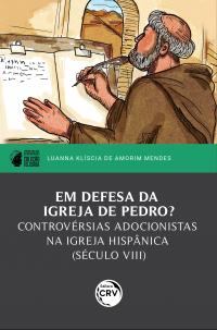EM DEFESA DA IGREJA DE PEDRO?<br> controvérsias adocionistas na igreja hispânica (século VIII)<br> I prêmio PPGH-UFAL de dissertações – Coleção Feliciana