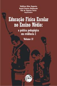 EDUCAÇÃO FÍSICA ESCOLAR NO ENSINO MÉDIO: <br>a prática pedagógica em evidência 2 - Volume 37
