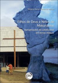 FILHOS DE DEUS E NETOS DE MAKUNAIMA:<br>apropriações do catolicismo em terras macuxi