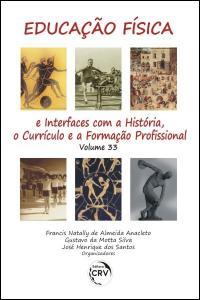 EDUCAÇÃO FÍSICA E INTERFACES COM A HISTÓRIA, O CURRÍCULO E A FORMAÇÃO PROFISSIONAL<br>Volume 33