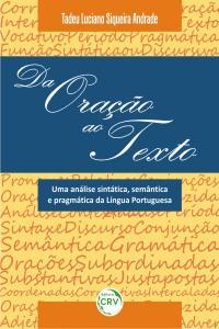 DA ORAÇÃO AO TEXTO:<br> uma análise sintática, semântica e pragmática da língua portuguesa