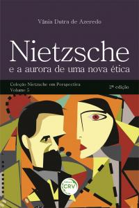 NIETZSCHE E A AURORA DE UMA NOVA ÉTICA <br>2ª edição<br> Coleção Nietzsche em Perspectiva - Volume 5