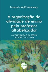 A ORGANIZAÇÃO DA ATIVIDADE DE ENSINO PELO PROFESSOR ALFABETIZADOR:<br>a contribuição da teoria histórico-cultural