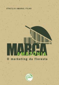 MARCA AMAZÔNIA:<br> o marketing da floresta
