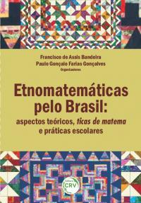 ETNOMATEMÁTICAS PELO BRASIL:<br>aspectos teóricos, ticas de matema e práticas escolares