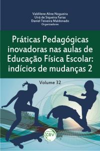 PRÁTICAS PEDAGÓGICAS INOVADORAS NAS AULAS DE EDUCAÇÃO FÍSICA ESCOLAR:<br>indícios de mudanças 2<br>Volume 32