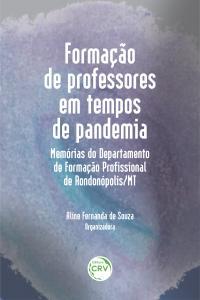 FORMAÇÃO DE PROFESSORES EM TEMPOS DE PANDEMIA: <br>memórias do Departamento de Formação Profissional de Rondonópolis/MT