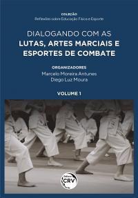 DIALOGANDO COM AS LUTAS, ARTES MARCIAIS E ESPORTES DE COMBATE <br><br>Coleção Reflexões Sobre Educação Física e Esporte <br>Volume 1