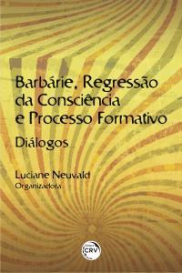 BARBÁRIE, REGRESSÃO DA CONSCIÊNCIA E PROCESSO FORMATIVO:<br>diálogos