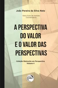 A PERSPECTIVA DO VALOR E O VALOR DAS PERSPECTIVAS<br> Coleção Nietzsche em Perspectiva - Volume 4