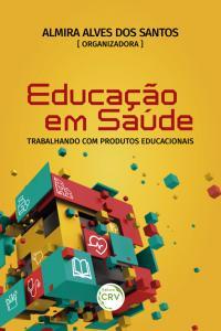 EDUCAÇÃO EM SAÚDE:  <br>trabalhando com produtos educacionais