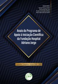 ANAIS DO PROGRAMA DE APOIO À INICIAÇÃO CIENTÍFICA DA FUNDAÇÃO HOSPITAL ADRIANO JORGE:<br> trabalhos completos edição 2018 – 2019