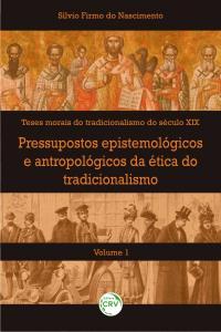 PRESSUPOSTOS EPISTEMOLÓGICOS E ANTROPOLÓGICOS DA ÉTICA DO TRADICIONALISMO<br>Volume I